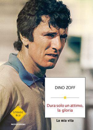 Dura solo un'attimo, la gloria, di Dino Zoff, Mondadori, pp. 172