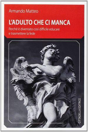 L'adulto che ci manca, di Armando Matteo, Cittadella, 114 pp.