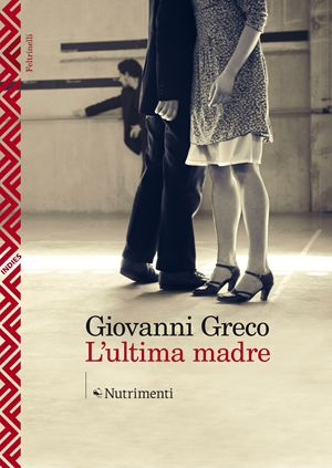 L'ultima madre, di Giovanni Greco, Nutrimenti, pp. 384