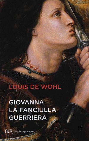 Giovanna la fanciulla guerriera, di Louis De Wohl, BUR Biblioteca Univ. Rizzoli, pp. 200.