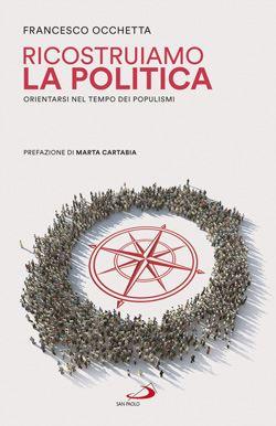 """La copertina del libro di padre Francesco Occhetta dal titolo """"Ricostruiamo la politica. Orientarsi nel tempo dei populismi"""". Prefazione di Marta Cartabia (Edizioni San Paolo)"""