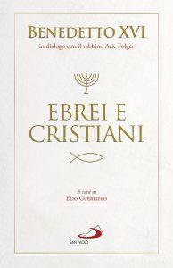Benedetto XVI in dialogo con il rabbino Arie Folger, EBREI E CRISTIANI, San Paolo, 142 pagine, 15 euro